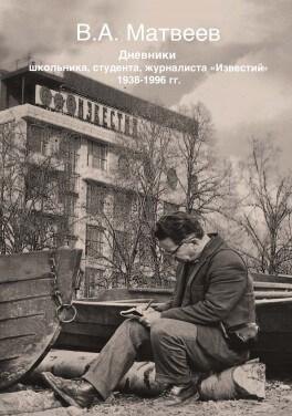 "Матвеев В. А. ""Дневник школьника, студента, журналиста ""Известий"" 1938-1996 гг."""
