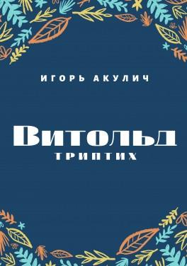 """Игорь Акулич """"Витольд. Триптих"""""""