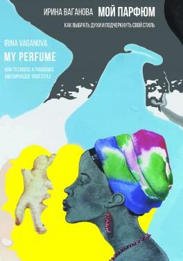 """Ирина Ваганова """"Мой парфюм. Как выбрать духи и подчеркнуть свой стиль"""""""