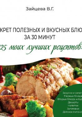 """В. Г. Зайцева """"Секрет полезных и вкусных блюд за 30 минут «125 моих лучших рецептов»"""""""