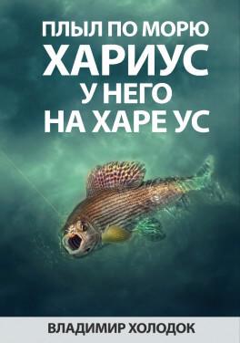 "В. Холодок ""Плыл по морю хариус, у него на харе ус"""
